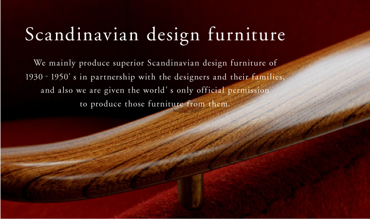 We mainly produce superior Scandinavian design furniture of 1930‐1950's in partnership with the designers and their families, and also we are given the world's only official permission to produce those furniture from them.